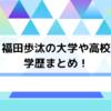 福田歩汰の大学や高校