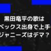 黒田竜平の歌はエイベックス出身だから上手いけどジャニーズはデマ