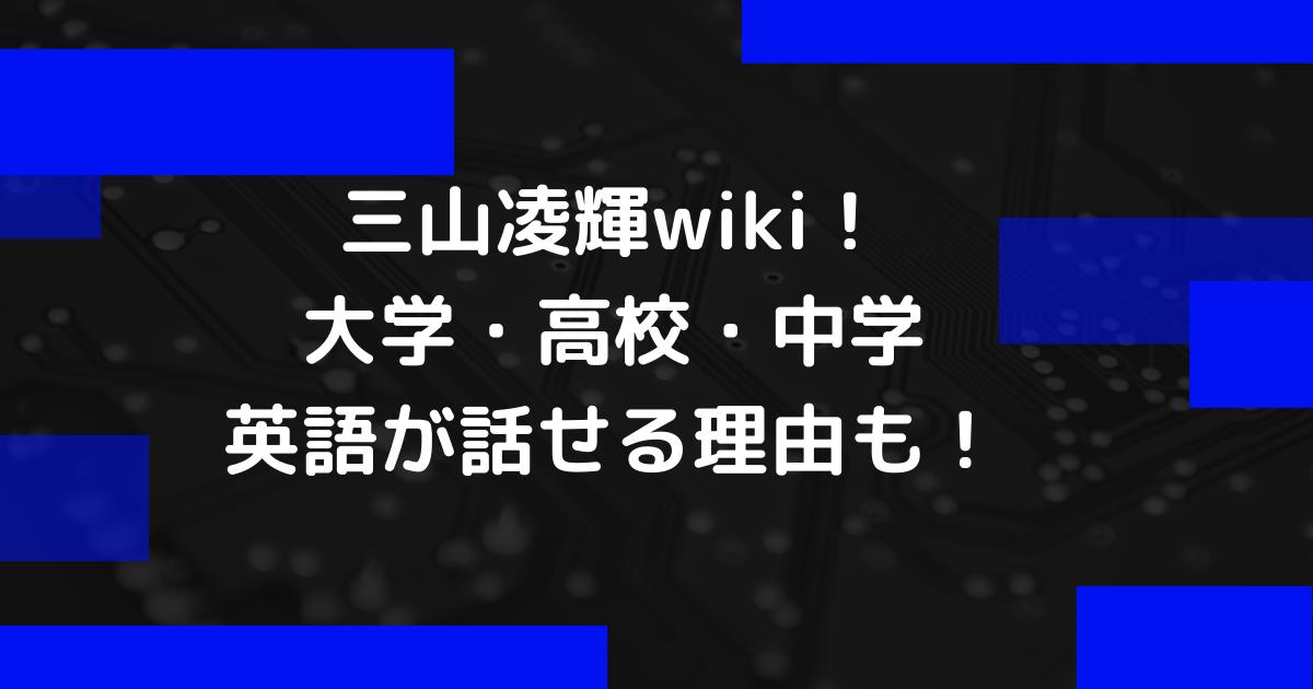 三山凌輝wiki!大学や高校と中学