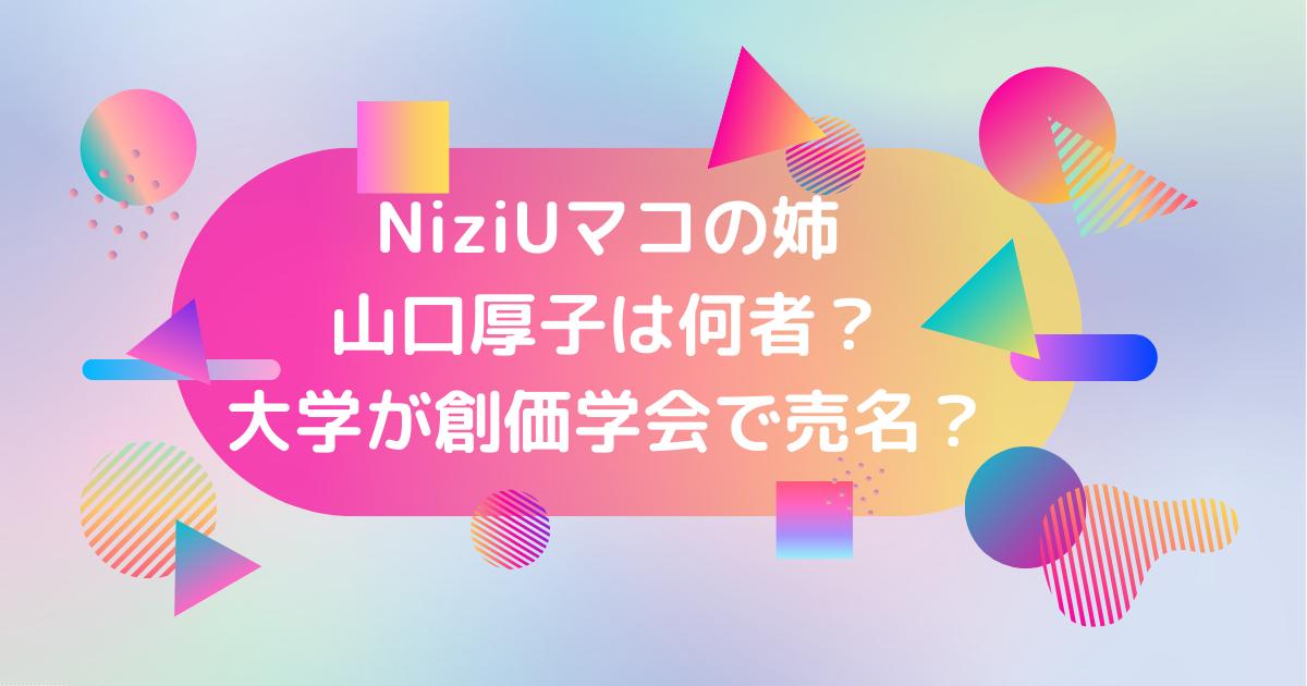 NiziUマコの姉山口厚子は創価学会