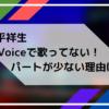 大平祥生がVoceで歌ってない