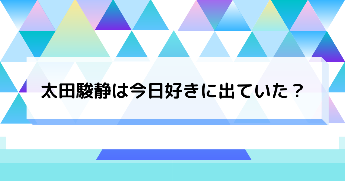 太田駿静は今日好き