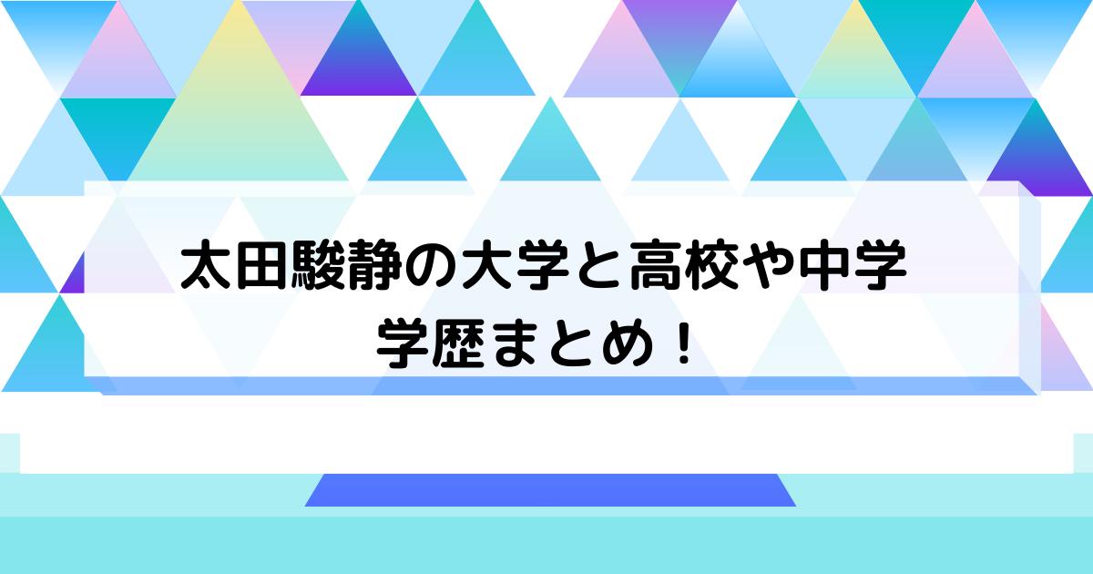 太田駿静の大学と高校や中学の学歴
