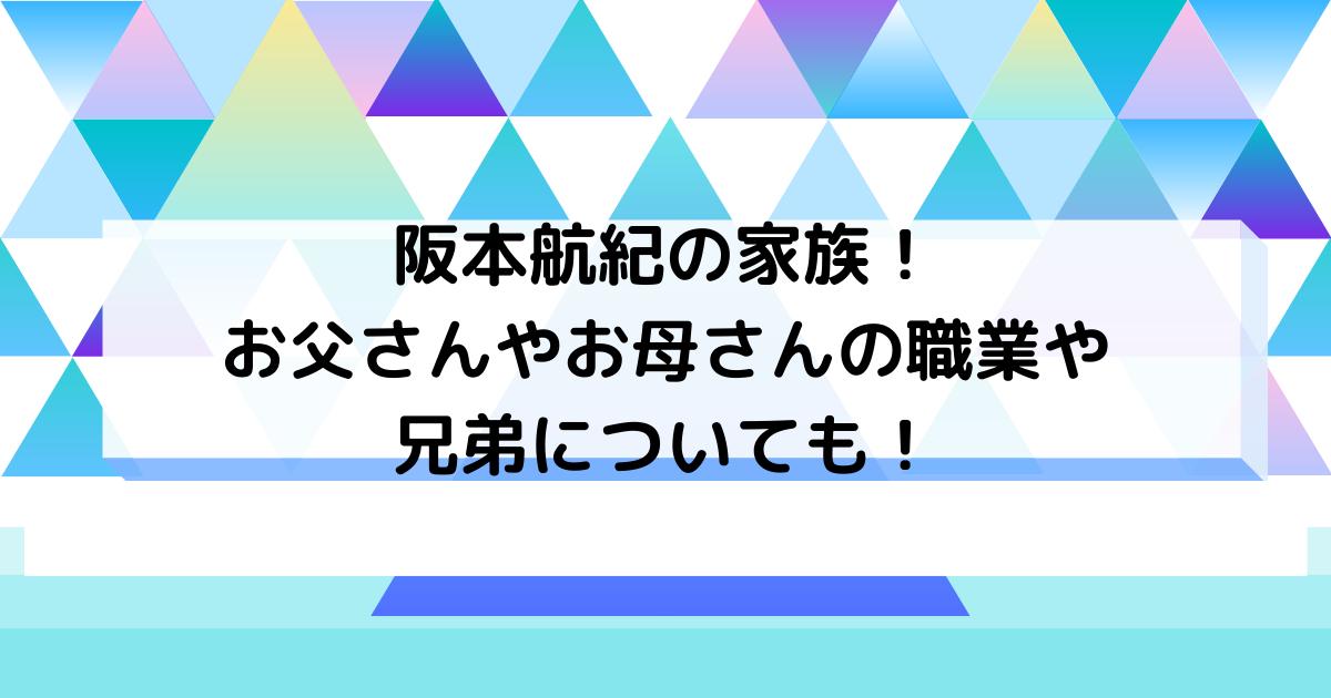 阪本航紀のお父さんやお母さんの職業や兄弟