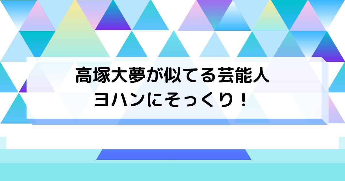 髙塚大夢が似てる芸能人