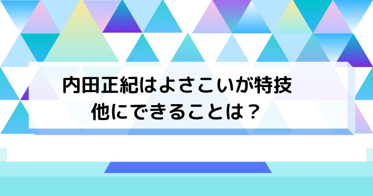 内田正紀はよさこいが特技