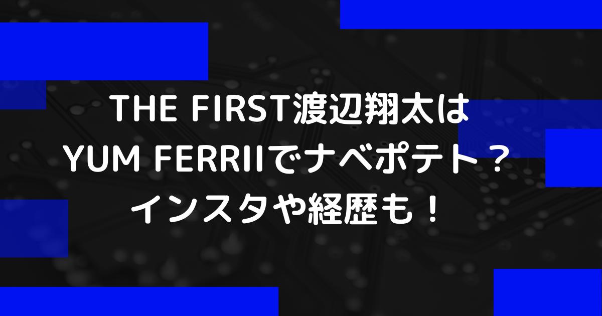 THE FIRST渡邉翔太はYUM FERRIIでナベポテト
