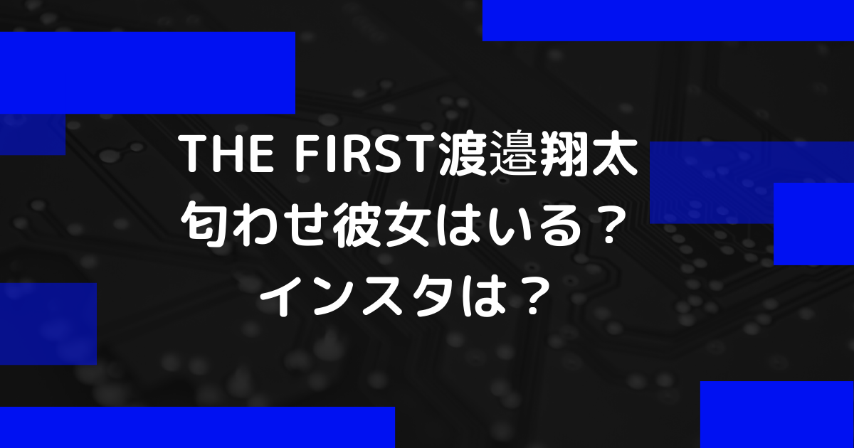 THE FIRST渡邉翔太に匂わせ彼女