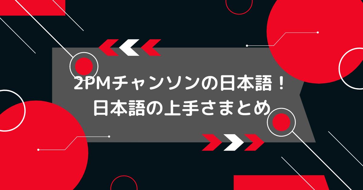 2PMチャンソン日本語の上手さ
