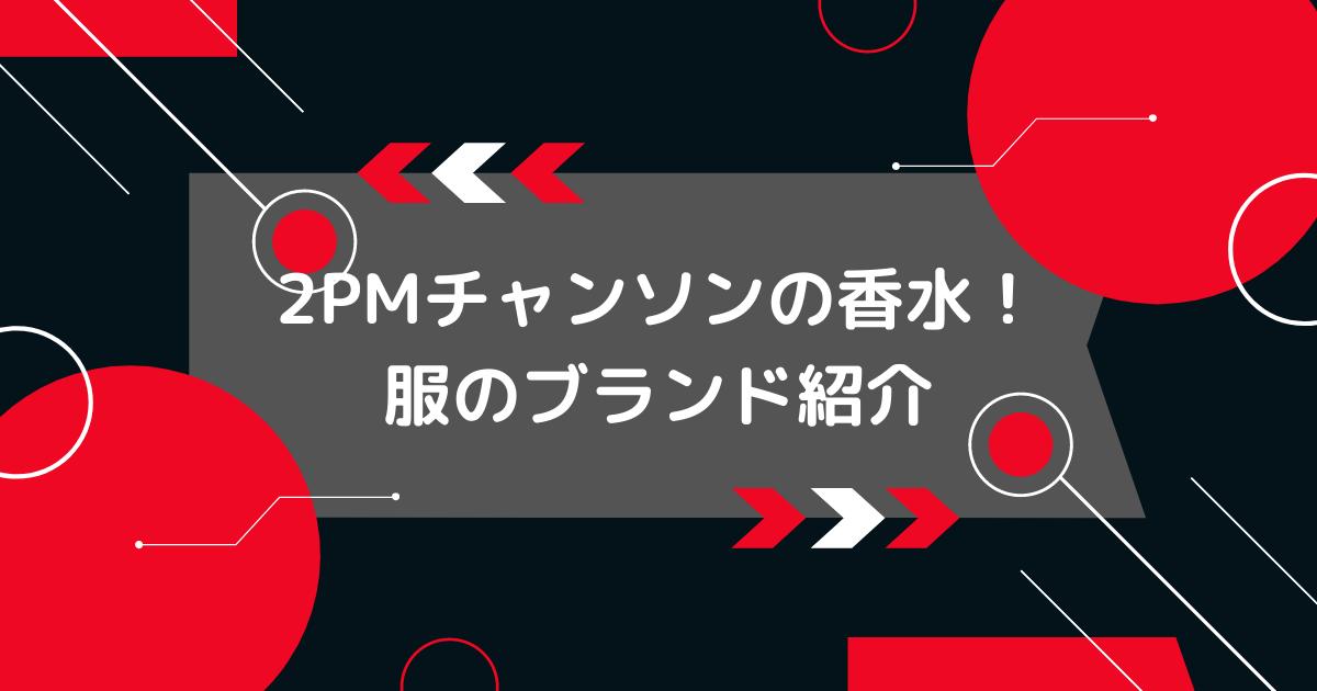 2PMチャンソンの香水と服のブランド