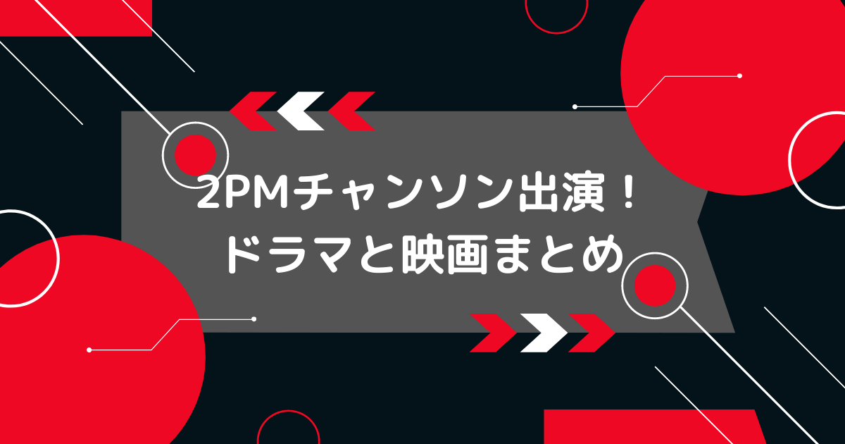 2PMチャソンドラマと映画