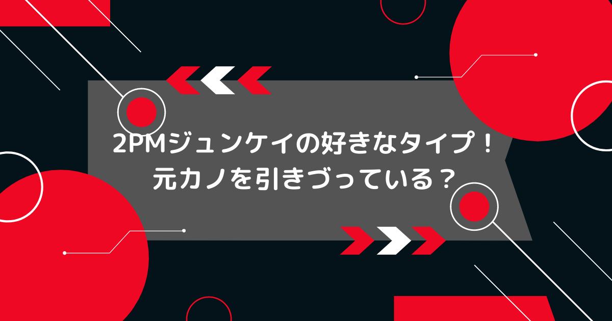 2PMジュンケイの好きなタイプ