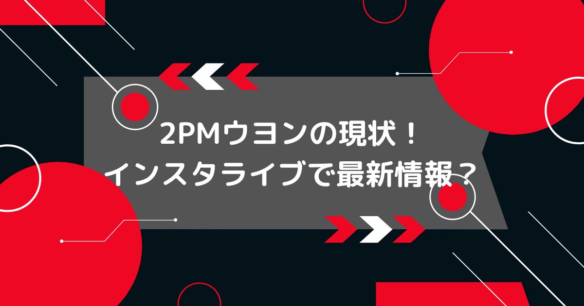 2PMウヨンの最新情報とインスタ