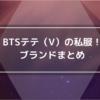 BTSのV(テテ)の私服ブランド