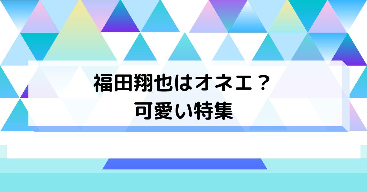 福田翔也はオネエで可愛い
