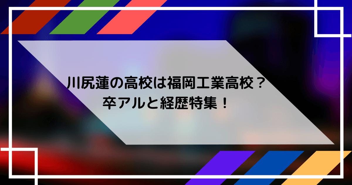 川尻蓮の福岡工業高校の卒アルと経歴