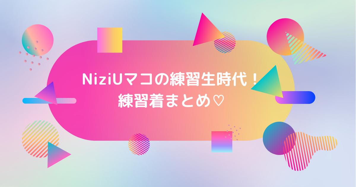 NiziUマコ練習生期間と練習着