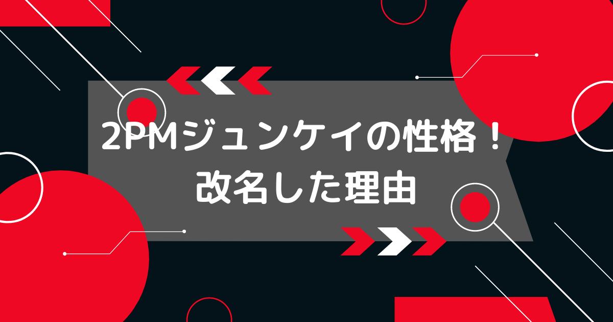 2PMジュンケイの改名と性格