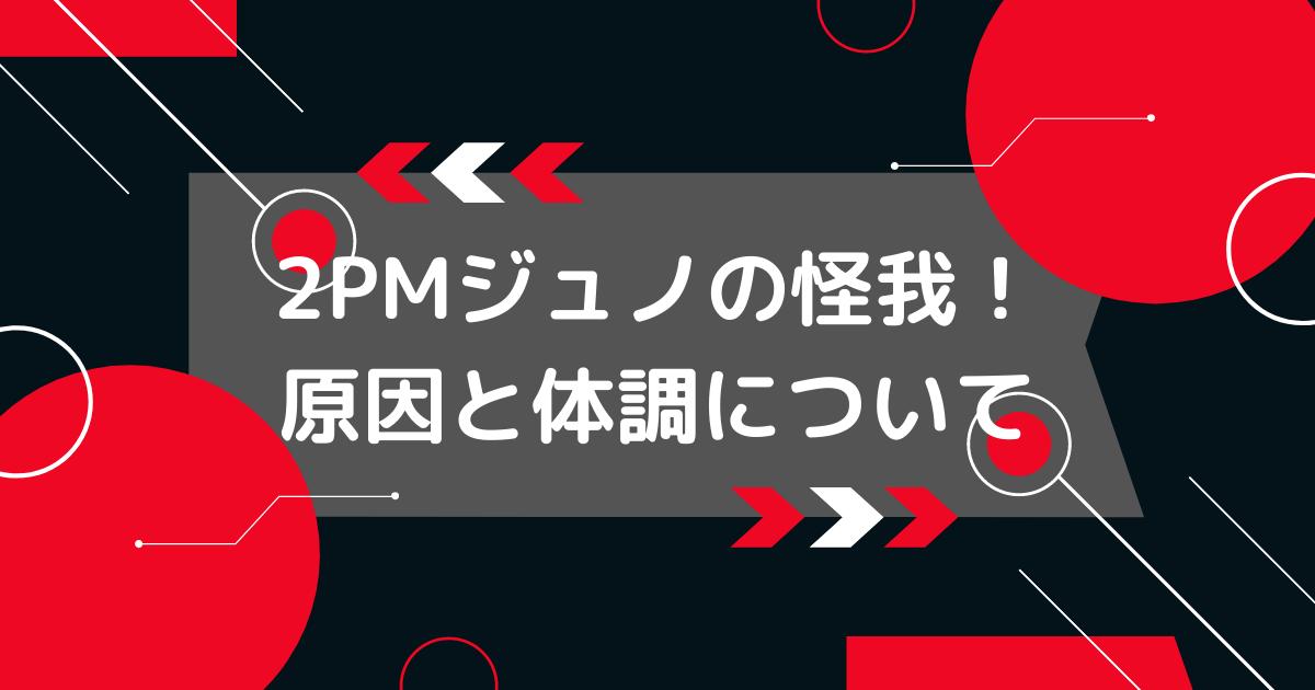 2PMジュノの怪我と体調