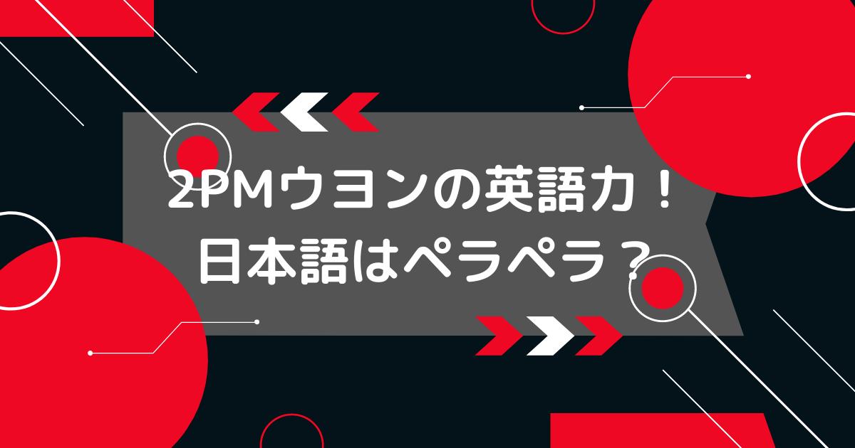 2PMウヨンの日本語と英語