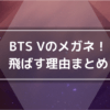 BTS V(テテ)のメガネを飛ばす理由