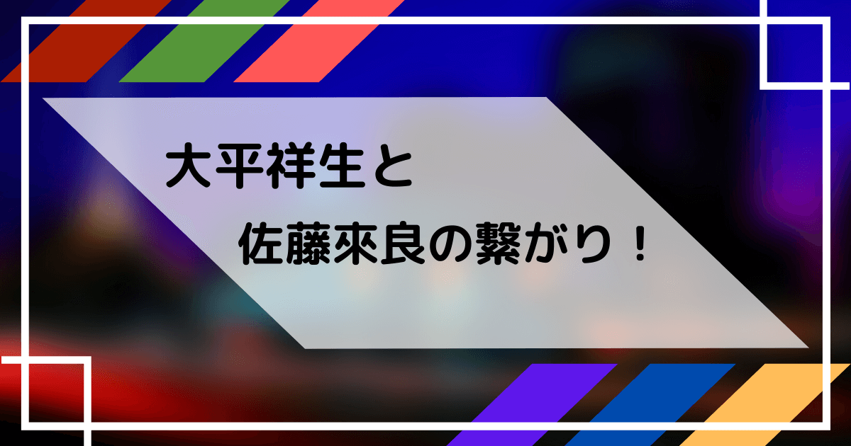 大平祥生と佐藤來良の関係性
