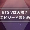 BTS Vの天然エピソード