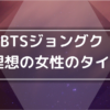 BTSジョングクの理想のタイプ