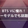 BTS Vは憧れ