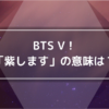 BTS Vの紫します