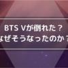BTS Vが倒れた